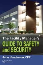 The Facility Manager's Guide to Safety and Security ebook by John W. Henderson