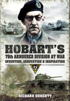 Hobart's 79th Armoured Division at War - Invention, Innovation & Inspiration ebook by Richard Doherty