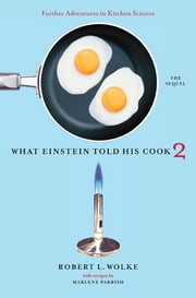 What Einstein Told His Cook 2: The Sequel: Further Adventures in Kitchen Science ebook by Marlene Parrish,Robert L. Wolke