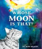 Whose Moon Is That? ebook by Kim Krans