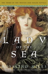 The Lady of the Sea - The Third of the Tristan and Isolde Novels ebook by Rosalind Miles