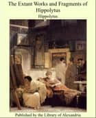 The Extant Works and Fragments of Hippolytus ebook by Hippolytus