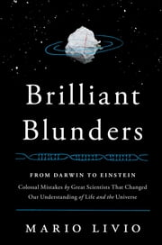 Brilliant Blunders - From Darwin to Einstein - Colossal Mistakes by Great Scientists That Changed Our Understanding of Life and the Universe ebook by Mario Livio