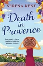 Death in Provence - The perfect summer mystery for fans of M.C. Beaton and The Mitford Murders ebook by Serena Kent