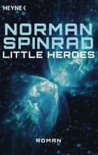 Little Heroes - Roman eBook by Norman Spinrad, Michael Kubiak