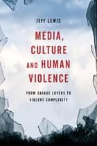 Media, Culture and Human Violence ebook by Jeff Lewis, Professor of Media and Communication at RMIT University, Australia