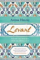 Levant: Recipes and memories from the Middle East ebook by Anissa Helou