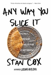 Any Way You Slice It - The Past, Present, and Future of Rationing ebook by Stan Cox