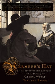 Vermeer's Hat - The Seventeenth Century and the Dawn of the Global World ebook by Timothy Brook