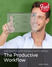 The Photoshop Productivity Series - The Productive Workflow ebook by Dave Cross