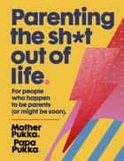 Parenting The Sh*t Out Of Life - For people who happen to be parents (or might be soon). ebook by Mother Pukka, Papa Pukka