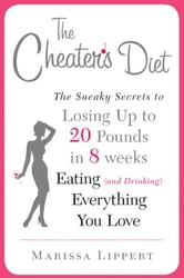 The Cheater's Diet - The Sneaky Secrets to Losing Up to 20 Pounds in 8 Weeks Eating (and Drinking) Ev erything You Love ebook by Marissa Lippert