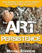 The Art of Persistence: Stop Quitting, Ignore Shiny Objects and Climb Your Way to Success ebook by Michal Stawicki