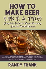 How to Make Beer Like a Pro: Complete Guide to Home Brewing Even in Small Spaces ebook by Frank, Randy