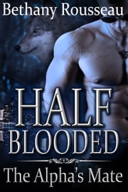 Half-Blooded: The Alpha's Mate ebook by Bethany Rousseau