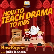 How To Teach Drama To Kids audiobook by HowExpert, Julie Johnson