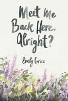 Meet Me Back Here, Alright? ebook by Emily Grice