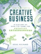 How to Start a Creative Business - A Glossary of Over 130 Terms for Creative Entrepreneurs ebook by Doug Richard