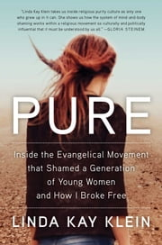 Pure - Inside the Evangelical Movement That Shamed a Generation of Young Women and How I Broke Free ebook by Linda Kay Klein