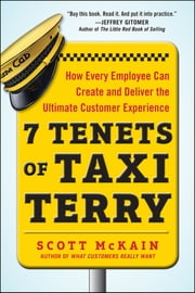 7 Tenets of Taxi Terry: How Every Employee Can Create and Deliver the Ultimate Customer Experience - How Every Employee Can Create and Deliver the Ultimate Customer Experience ebook by Scott McKain