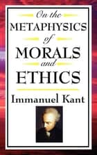On The Metaphysics of Morals and Ethics - Groundwork of the Metaphysics of Morals; Introduction to the Metaphysic of Morals; The Metaphysical Elements of Ethics ebook by Immanuel Kant