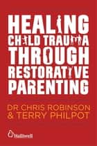 Healing Child Trauma Through Restorative Parenting - A Model for Supporting Children and Young People ebook by Andrew Constable, Karen Mitchell-Mellor, Chris Robinson,...