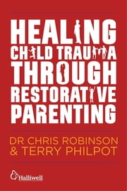 Healing Child Trauma Through Restorative Parenting - A Model for Supporting Children and Young People ebook by Andrew Constable,Karen Mitchell-Mellor,Chris Robinson,Terry Philpot