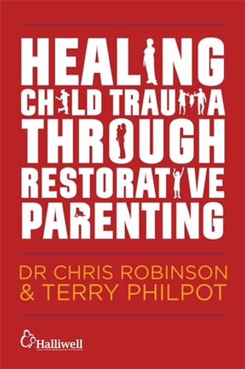 Healing Child Trauma Through Restorative Parenting - A Model for Supporting Children and Young People ebook by Chris Robinson,Terry Philpot