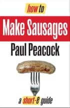 How To Make Your Own Sausages (Short-e Guide) ebook by Paul Peacock