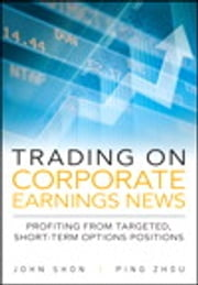 Trading on Corporate Earnings News - Profiting from Targeted, Short-Term Options Positions ebook by John Shon,Ping Zhou