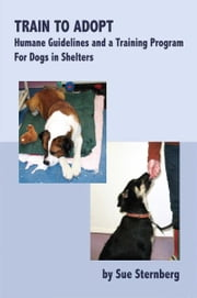 TRAIN TO ADOPT - HUMANE GUIDELINES AND A TRAINING PROGRAM FOR DOGS IN SHELTERS ebook by Sue Sternberg