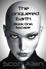 The Conquered Earth Book One: Escape ebook by Scott Allen