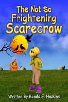 The Not So Frightening Scarecrow ebook by Ronald E. Hudkins