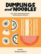 Dumplings and Noodles - Bao, Gyoza, Biang Biang, Ramen and Everything in Between ebook by Pippa Middlehurst