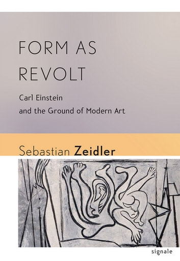 Form as Revolt - Carl Einstein and the Ground of Modern Art ebook by Sebastian Zeidler