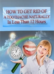 How To Get Rid Of A Toothache Naturally ebook by ZOE