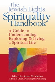 The Jewish Lights Spirituality Handbook - A Guide to Understanding, Exploring & Living a Spiritual Life ebook by Isa Aron, Miriam Carey, Berkowitz Ellen,...