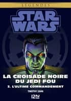 Star Wars légendes - La Croisade noire du Jedi fou : tome 3 - L'Ultime Commandement ebook by Timothy ZAHN