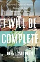 I Will Be Complete - A Memoir ebook by Glen David Gold