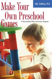 Make Your Own Preschool Games - A Personalized Play And Learn Program ebook by Sally Goldberg, Ph.d.
