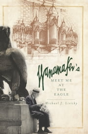 Wanamaker's - Meet Me at the Eagle ebook by Michael J. Lisicky,Dinty W. Moore