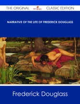 Narrative of the Life of Frederick Douglass - The Original Classic Edition ebook by Frederick Douglass