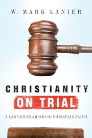 Christianity on Trial - A Lawyer Examines the Christian Faith ebook by W. Mark Lanier