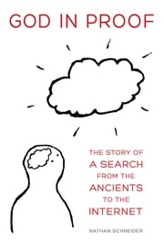 God in Proof - The Story of a Search from the Ancients to the Internet ebook by Nathan Schneider