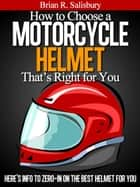 How to Choose a Motorcycle Helmet That's Right For You ebook by Brian R. Salisbury