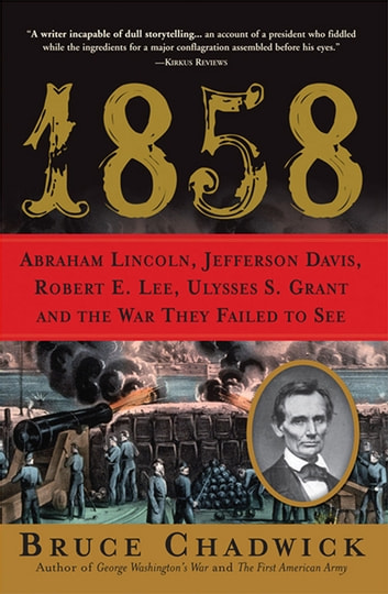 1858 - Abraham Lincoln, Jefferson Davis, Robert E. Lee, Ulysses S. Grant and the War They Failed to See ebook by Bruce Chadwick