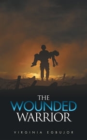 The Wounded Warrior ebook by Virginia Egbujor