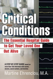 Critical Conditions: The Essential Hospital Guide To Get Your Loved One Out Alive ebook by Martine Ehrenclou MA