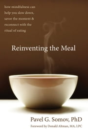 Reinventing the Meal - How Mindfulness Can Help You Slow Down, Savor the Moment, and Reconnect with the Ritual of Eating ebook by Donald Altman, MA, LPC,Pavel G Somov, PhD