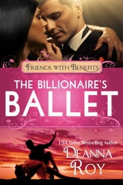 The Billionaire's Ballet - A Contemporary Billionaire Friends to Lovers Romance ebook by Deanna Roy